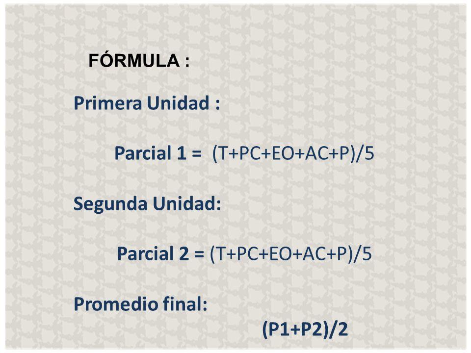 FÓRMULA : Primera Unidad: Parcial 1 = (T+PC+EO+AC+P)/5 Segunda Unidad: Parcial 2 = (T+PC+EO+AC+P)/5 Promedio final: (P1+P2)/2