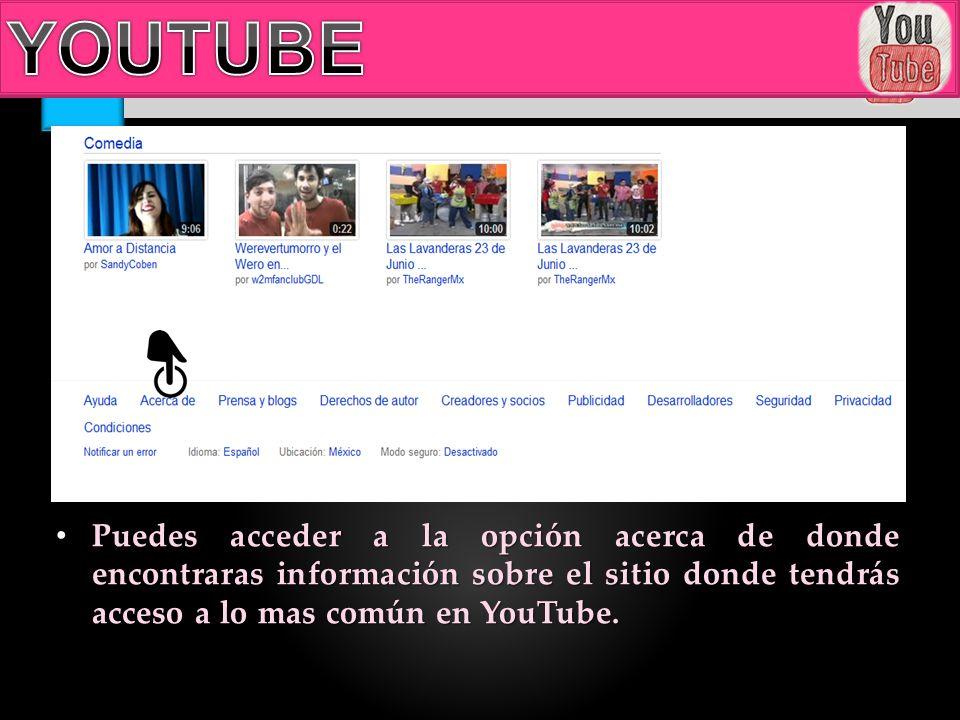 Puedes acceder a la opción acerca de donde encontraras información sobre el sitio donde tendrás acceso a lo mas común en YouTube. Puedes acceder a la