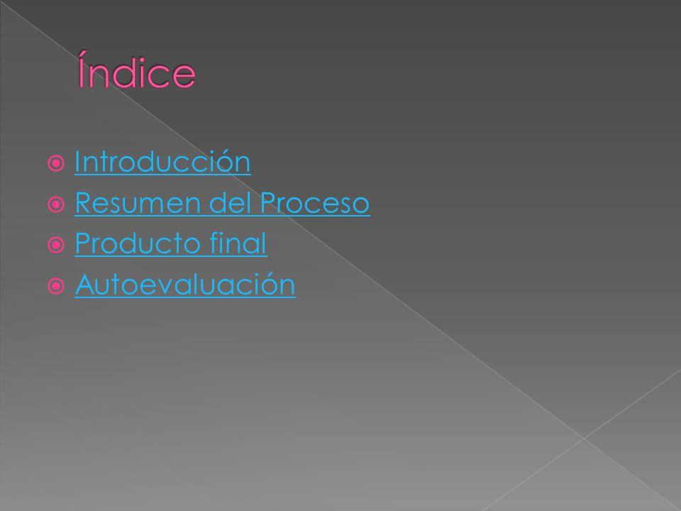 Introducción Resumen del Proceso Producto final Autoevaluación