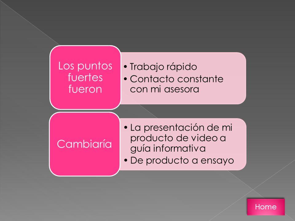 Trabajo rápido Contacto constante con mi asesora Los puntos fuertes fueron La presentación de mi producto de video a guía informativa De producto a ensayo Cambiaría Home