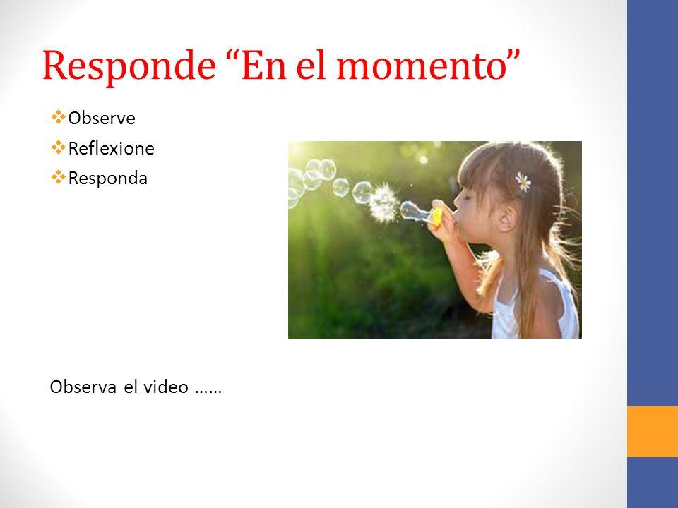 Responde En el momento Observe Reflexione Responda Observa el video ……