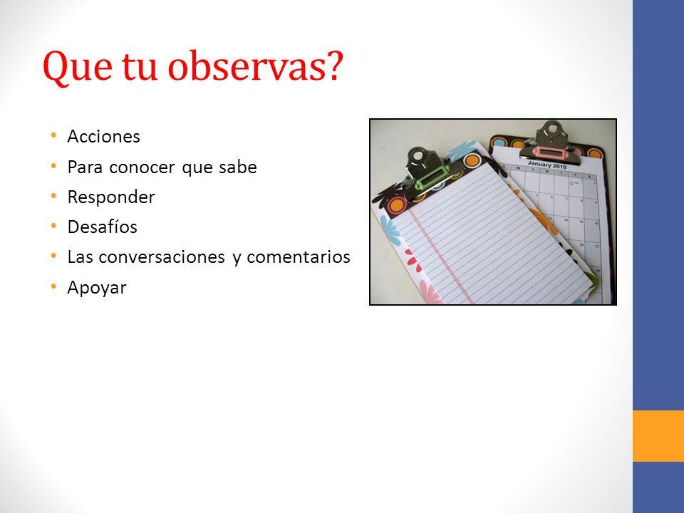 Que tu observas? Acciones Para conocer que sabe Responder Desafíos Las conversaciones y comentarios Apoyar