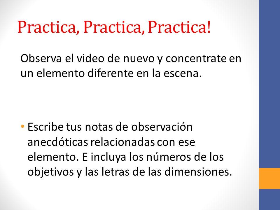 Practica, Practica, Practica! Observa el video de nuevo y concentrate en un elemento diferente en la escena. Escribe tus notas de observación anecdóti