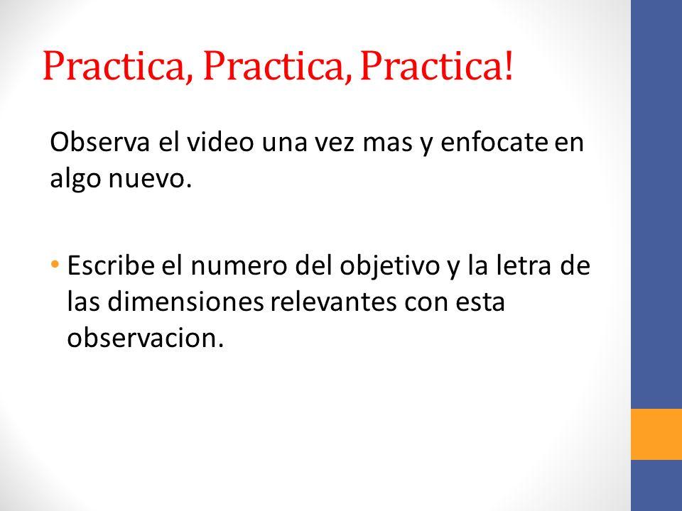 Practica, Practica, Practica! Observa el video una vez mas y enfocate en algo nuevo. Escribe el numero del objetivo y la letra de las dimensiones rele