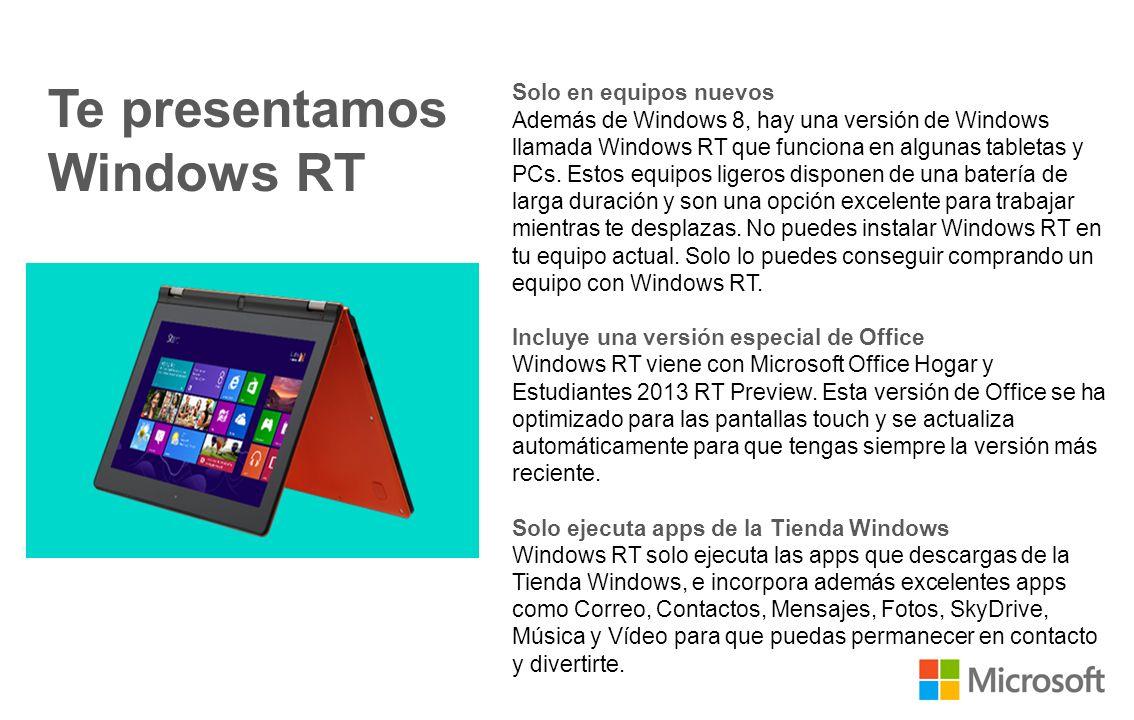 Lo que ya conoces, mejorado Solo en equipos nuevos Además de Windows 8, hay una versión de Windows llamada Windows RT que funciona en algunas tabletas y PCs.