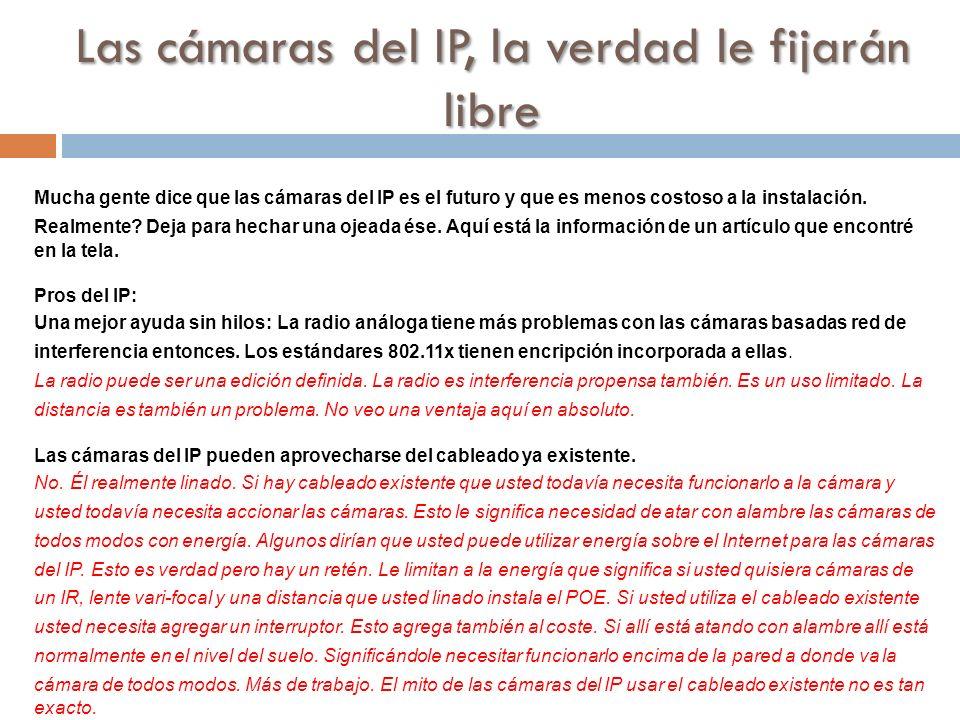 Las cámaras del IP, la verdad le fijarán libre Mucha gente dice que las cámaras del IP es el futuro y que es menos costoso a la instalación. Realmente