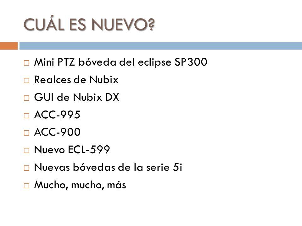 CUÁL ES NUEVO? Mini PTZ bóveda del eclipse SP300 Realces de Nubix GUI de Nubix DX ACC-995 ACC-900 Nuevo ECL-599 Nuevas bóvedas de la serie 5i Mucho, m