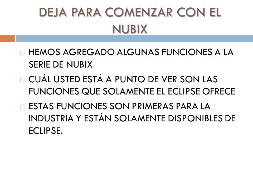 DEJA PARA COMENZAR CON EL NUBIX HEMOS AGREGADO ALGUNAS FUNCIONES A LA SERIE DE NUBIX CUÁL USTED ESTÁ A PUNTO DE VER SON LAS FUNCIONES QUE SOLAMENTE EL ECLIPSE OFRECE ESTAS FUNCIONES SON PRIMERAS PARA LA INDUSTRIA Y ESTÁN SOLAMENTE DISPONIBLES DE ECLIPSE.