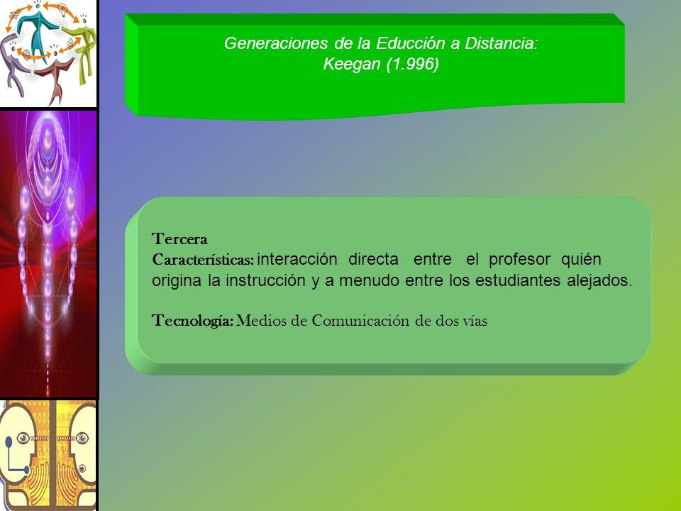 Generaciones de la Educción a Distancia: Keegan (1.996) Tercera Características: interacción directa entre el profesor quién origina la instrucción y