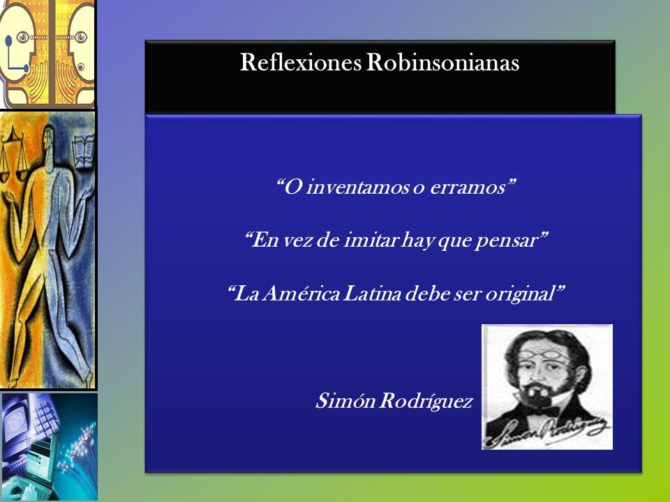 Reflexiones Robinsonianas O inventamos o erramos En vez de imitar hay que pensar La América Latina debe ser original Simón Rodríguez O inventamos o er