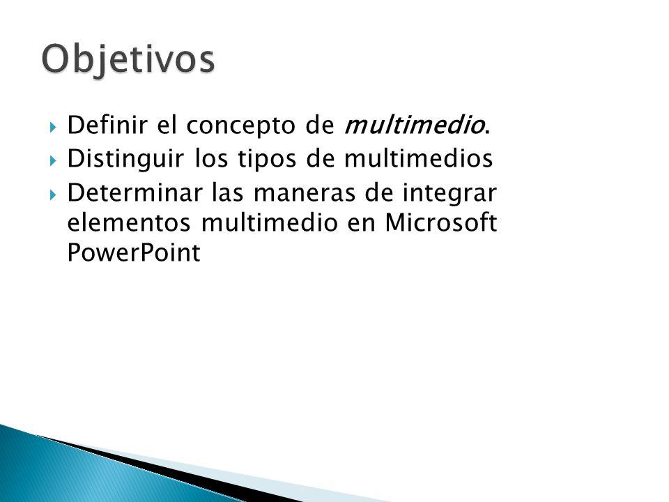 Definir el concepto de multimedio. Distinguir los tipos de multimedios Determinar las maneras de integrar elementos multimedio en Microsoft PowerPoint