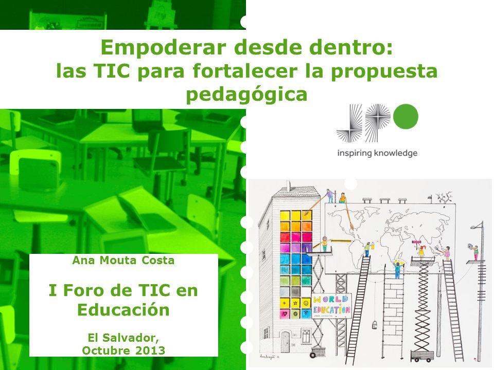 Empoderar desde dentro: las TIC para fortalecer la propuesta pedagógica Ana Mouta Costa I Foro de TIC en Educación El Salvador, Octubre 2013