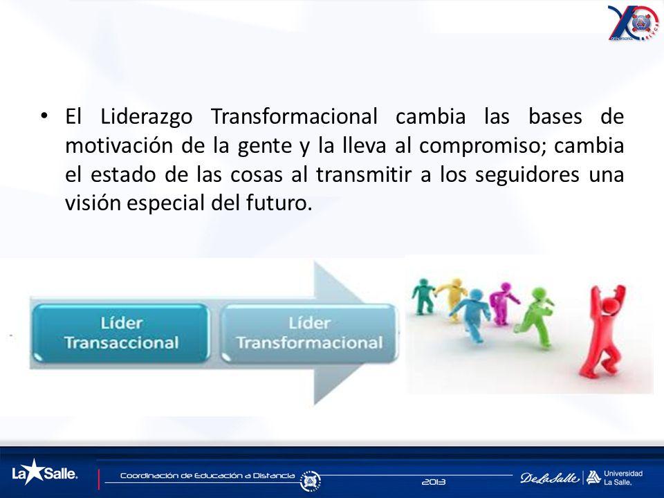 El Liderazgo Transformacional cambia las bases de motivación de la gente y la lleva al compromiso; cambia el estado de las cosas al transmitir a los s
