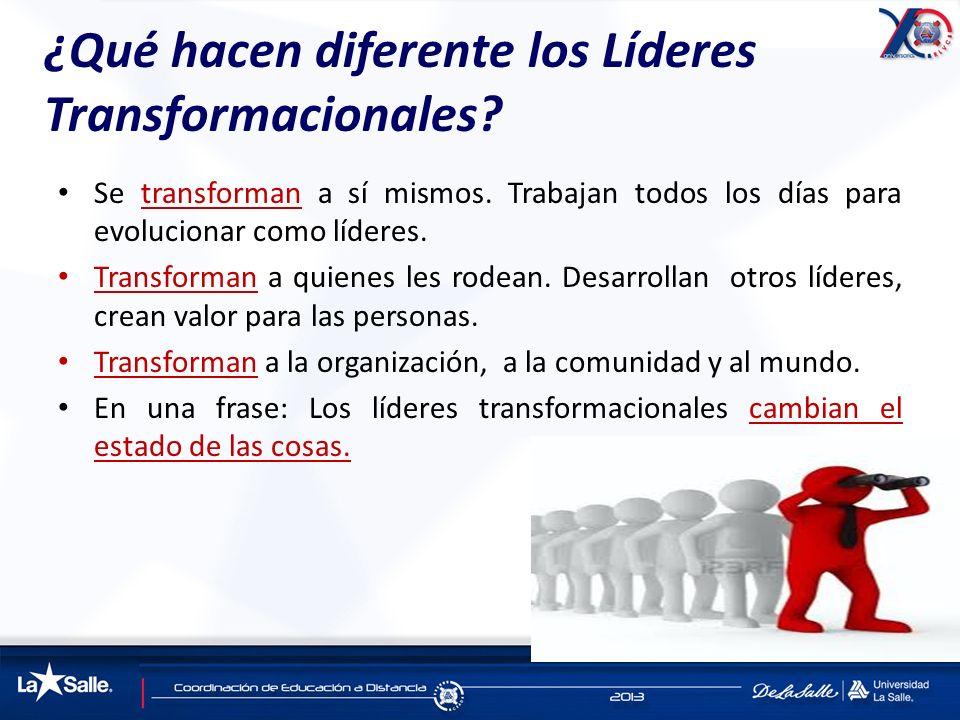 ¿Qué hacen diferente los Líderes Transformacionales? Se transforman a sí mismos. Trabajan todos los días para evolucionar como líderes. Transforman a