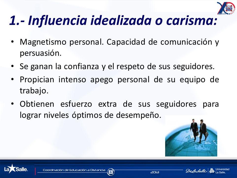 1.- Influencia idealizada o carisma: Magnetismo personal. Capacidad de comunicación y persuasión. Se ganan la confianza y el respeto de sus seguidores