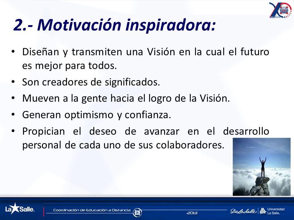 2.- Motivación inspiradora: Diseñan y transmiten una Visión en la cual el futuro es mejor para todos. Son creadores de significados. Mueven a la gente