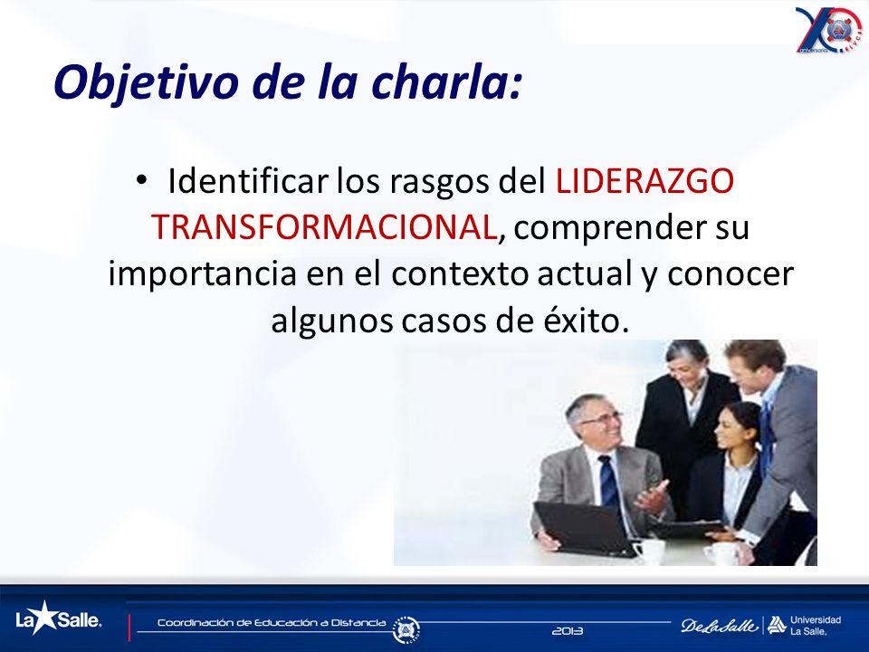 Objetivo de la charla: Identificar los rasgos del LIDERAZGO TRANSFORMACIONAL, comprender su importancia en el contexto actual y conocer algunos casos
