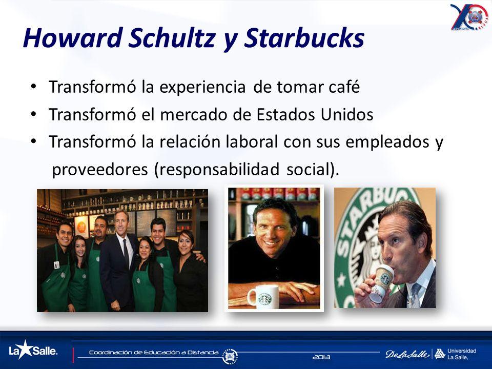 Howard Schultz y Starbucks Transformó la experiencia de tomar café Transformó el mercado de Estados Unidos Transformó la relación laboral con sus empl