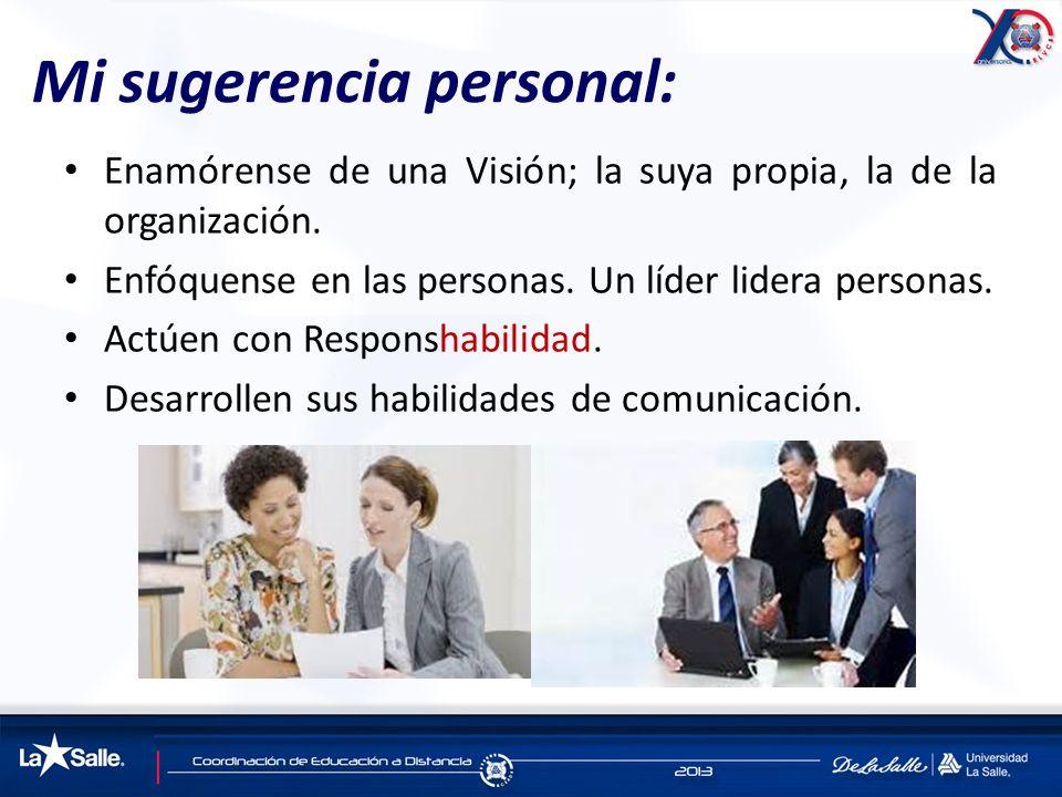 Mi sugerencia personal: Enamórense de una Visión; la suya propia, la de la organización. Enfóquense en las personas. Un líder lidera personas. Actúen