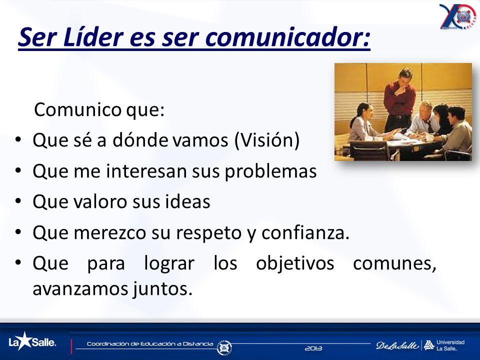 Ser Líder es ser comunicador: Comunico que: Que sé a dónde vamos (Visión) Que me interesan sus problemas Que valoro sus ideas Que merezco su respeto y