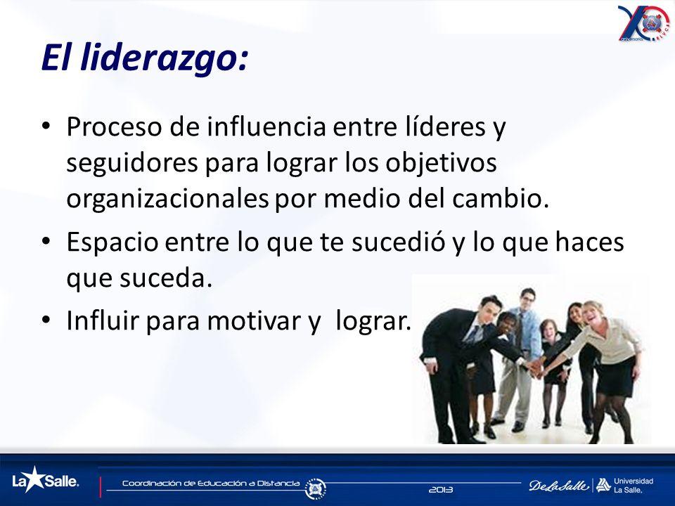 El liderazgo: Proceso de influencia entre líderes y seguidores para lograr los objetivos organizacionales por medio del cambio. Espacio entre lo que t