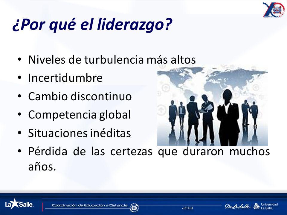 ¿Por qué el liderazgo? Niveles de turbulencia más altos Incertidumbre Cambio discontinuo Competencia global Situaciones inéditas Pérdida de las certez