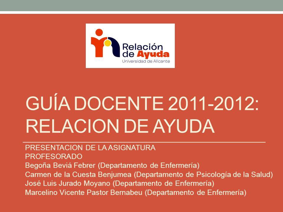 GUÍA DOCENTE 2011-2012: RELACION DE AYUDA PRESENTACION DE LA ASIGNATURA PROFESORADO Begoña Beviá Febrer (Departamento de Enfermería) Carmen de la Cues