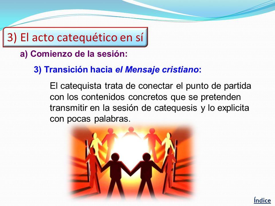 a)Comienzo de la sesión: 3)Transición hacia el Mensaje cristiano: El catequista trata de conectar el punto de partida con los contenidos concretos que se pretenden transmitir en la sesión de catequesis y lo explicita con pocas palabras.