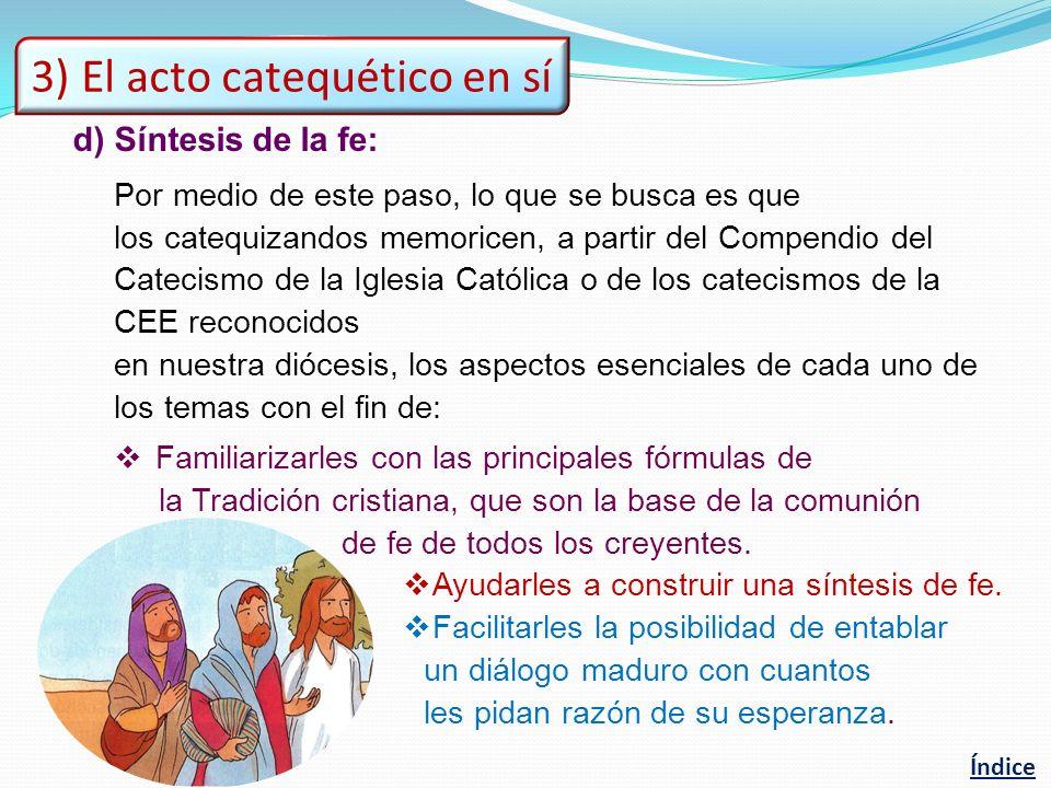 d)Síntesis de la fe: Por medio de este paso, lo que se busca es que los catequizandos memoricen, a partir del Compendio del Catecismo de la Iglesia Católica o de los catecismos de la CEE reconocidos en nuestra diócesis, los aspectos esenciales de cada uno de los temas con el fin de: Familiarizarles con las principales fórmulas de la Tradición cristiana, que son la base de la comunión de fe de todos los creyentes.