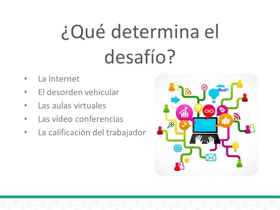 ¿Qué determina el desafío? La Internet El desorden vehicular Las aulas virtuales Las vídeo conferencias La calificación del trabajador