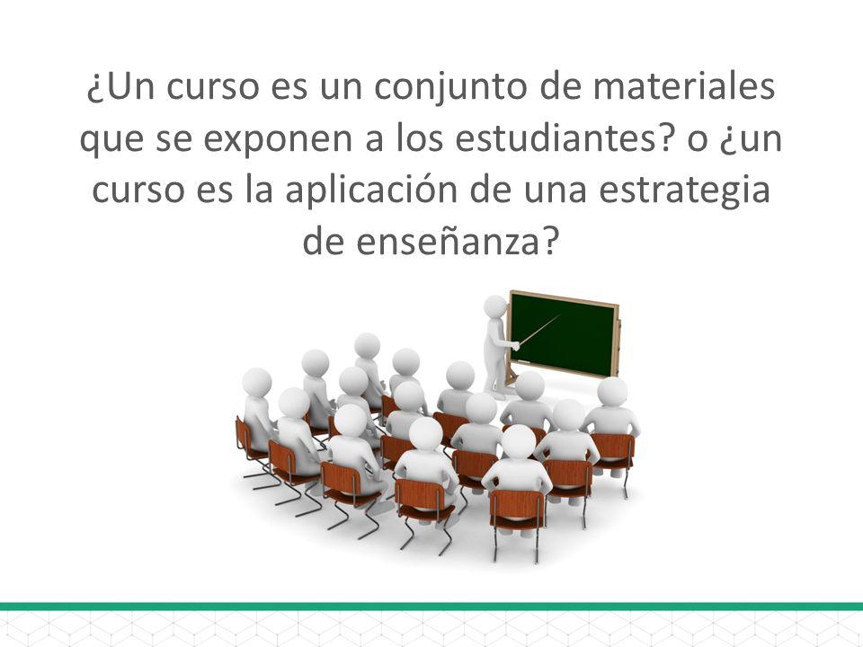 ¿Un curso es un conjunto de materiales que se exponen a los estudiantes? o ¿un curso es la aplicación de una estrategia de enseñanza?