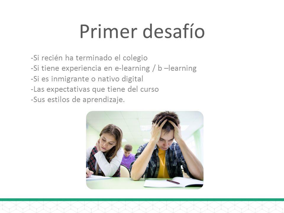 Primer desafío -Si recién ha terminado el colegio -Si tiene experiencia en e-learning / b –learning -Si es inmigrante o nativo digital -Las expectativas que tiene del curso -Sus estilos de aprendizaje.