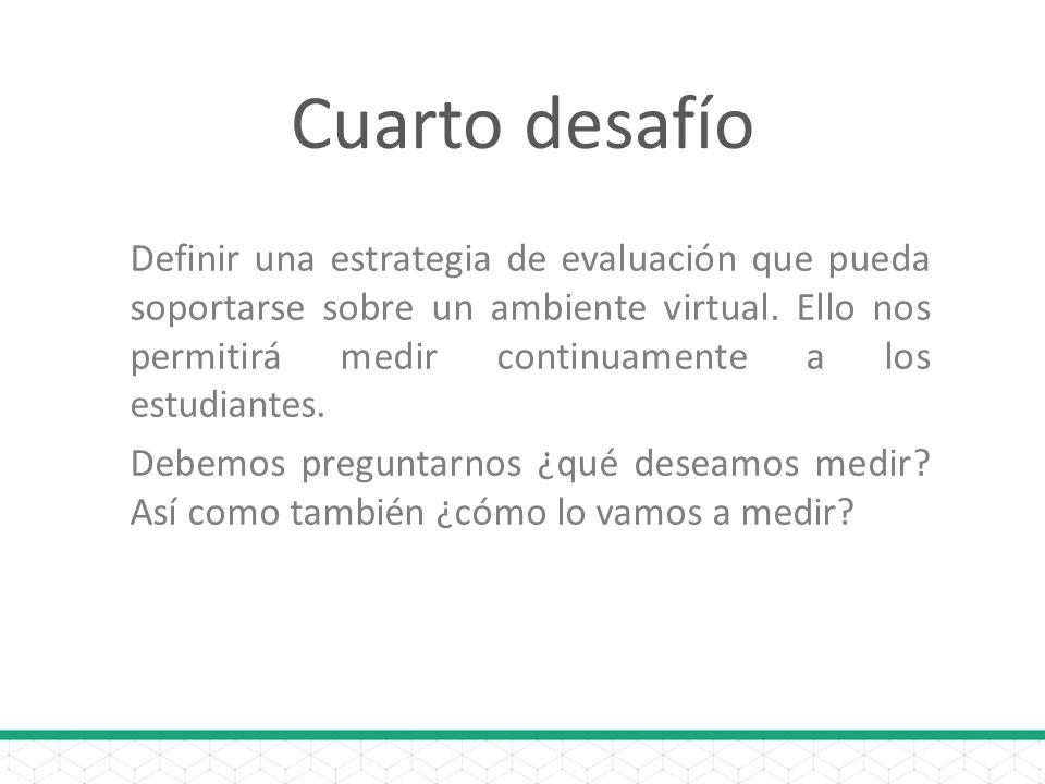 Cuarto desafío Definir una estrategia de evaluación que pueda soportarse sobre un ambiente virtual.