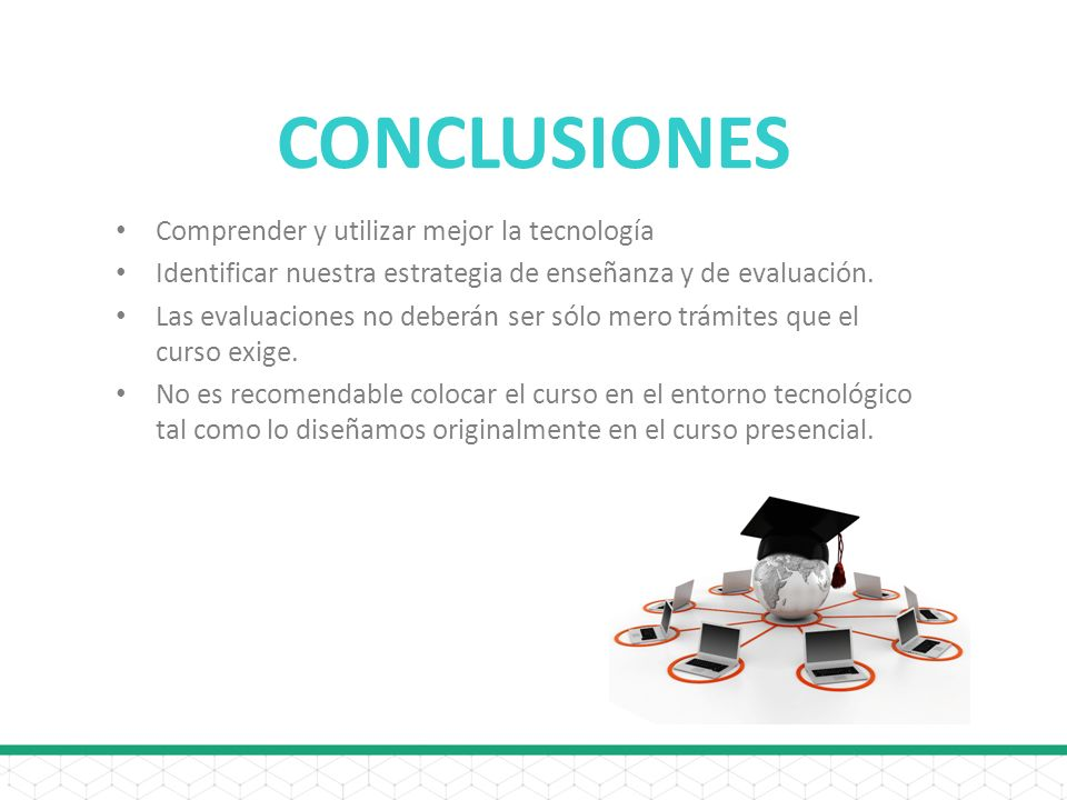 CONCLUSIONES Comprender y utilizar mejor la tecnología Identificar nuestra estrategia de enseñanza y de evaluación.