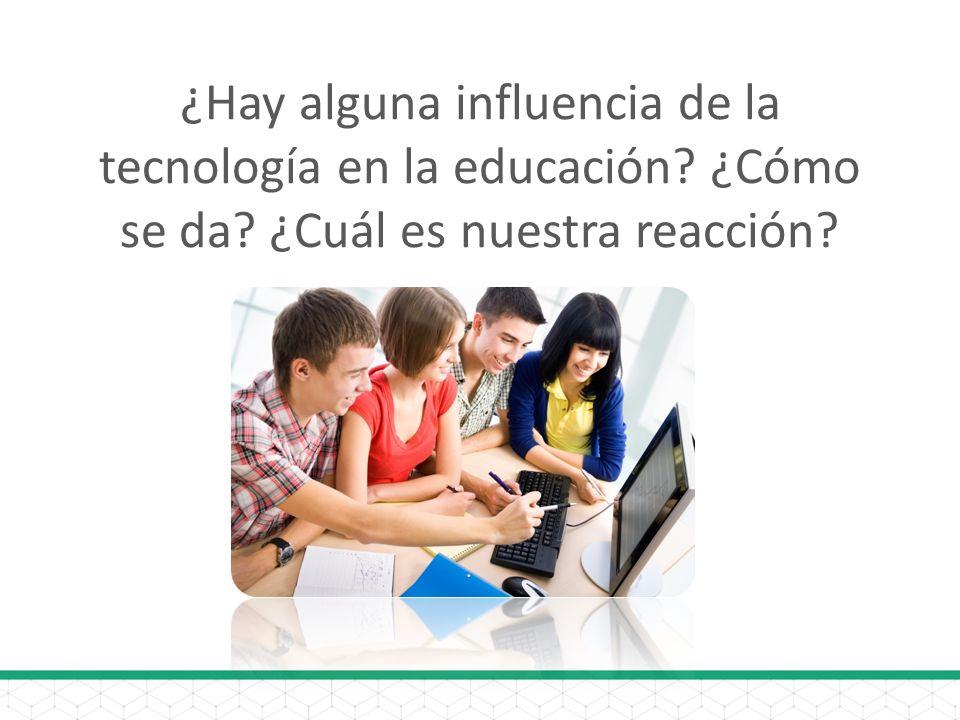 ¿Hay alguna influencia de la tecnología en la educación? ¿Cómo se da? ¿Cuál es nuestra reacción?
