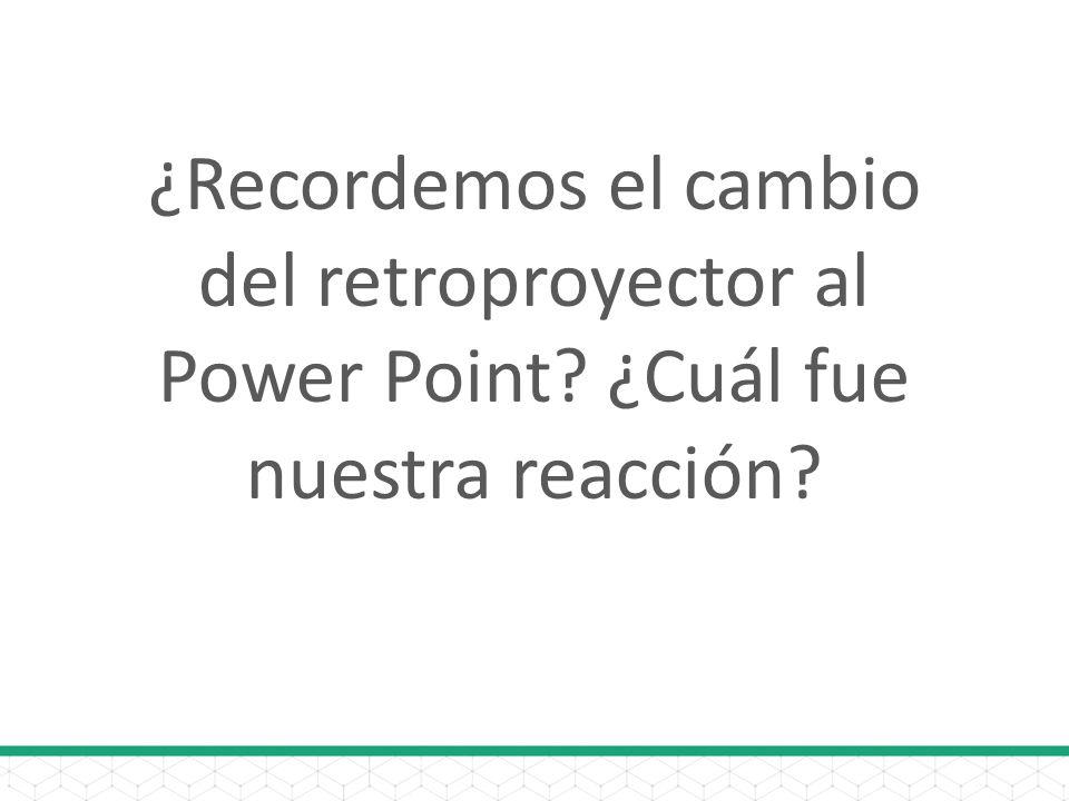 ¿Recordemos el cambio del retroproyector al Power Point? ¿Cuál fue nuestra reacción?
