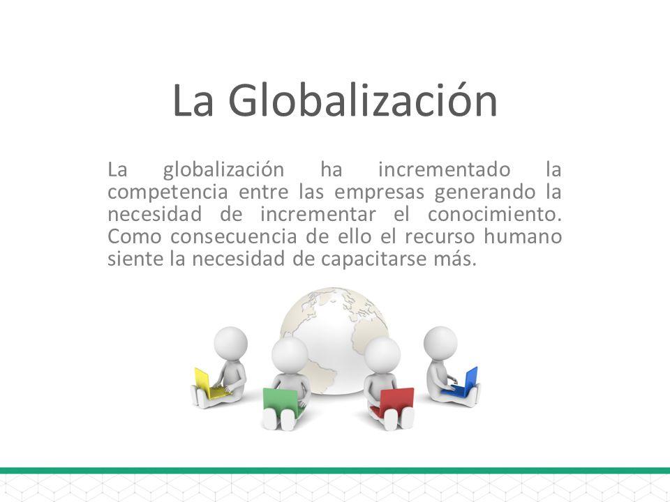 La Globalización La globalización ha incrementado la competencia entre las empresas generando la necesidad de incrementar el conocimiento. Como consec