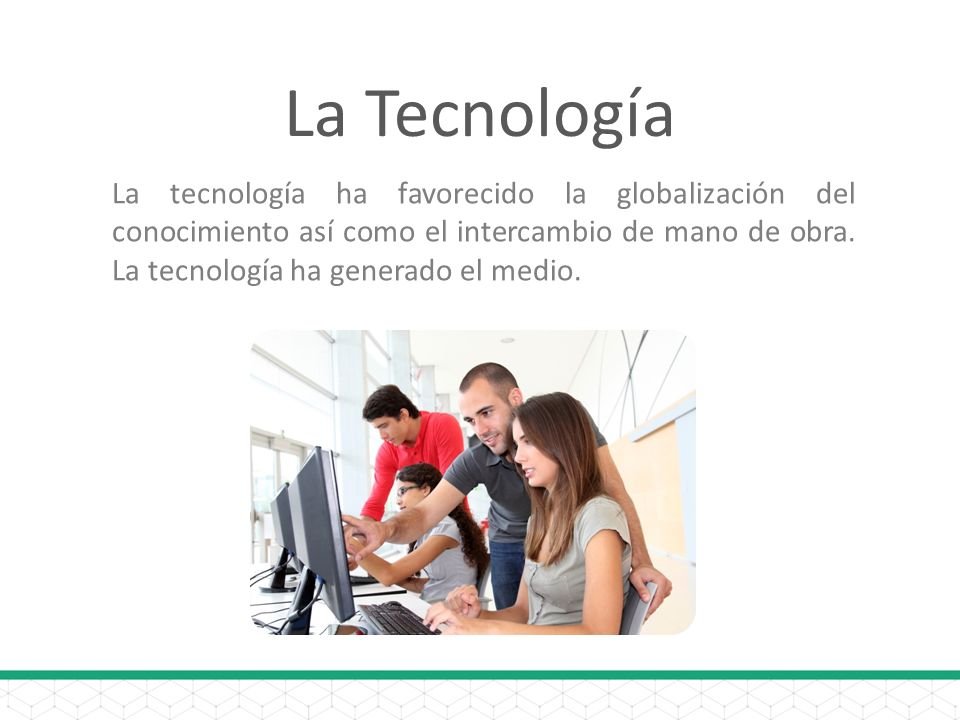 La Tecnología La tecnología ha favorecido la globalización del conocimiento así como el intercambio de mano de obra. La tecnología ha generado el medi