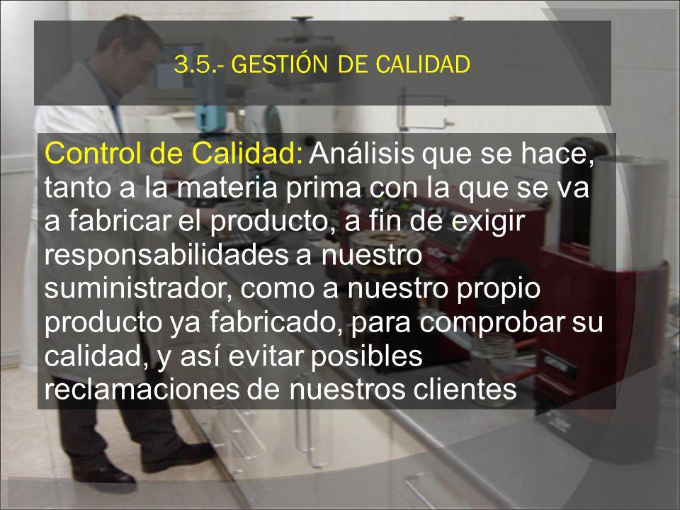 3.5.- GESTIÓN DE CALIDAD Control de Calidad: Análisis que se hace, tanto a la materia prima con la que se va a fabricar el producto, a fin de exigir r