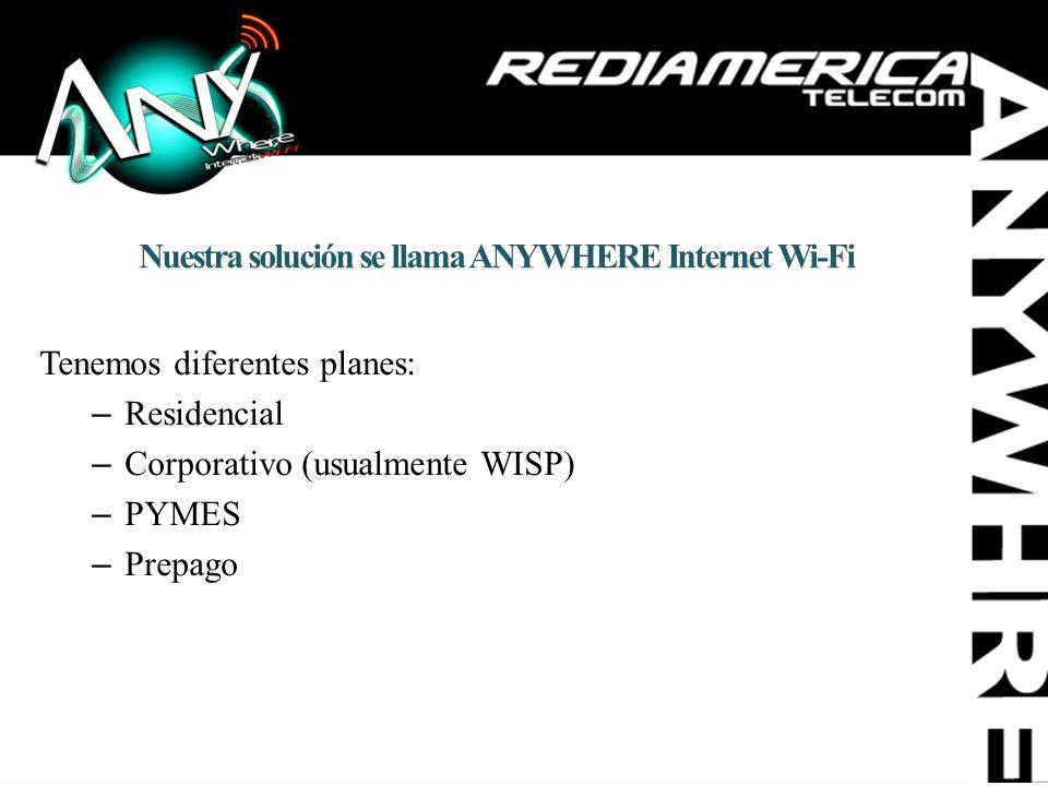 Nuestra solución se llama ANYWHERE Internet Wi-Fi Tenemos diferentes planes: –Residencial –Corporativo (usualmente WISP) –PYMES –Prepago