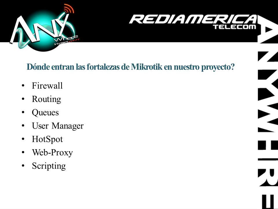 Dónde entran las fortalezas de Mikrotik en nuestro proyecto? Firewall Routing Queues User Manager HotSpot Web-Proxy Scripting