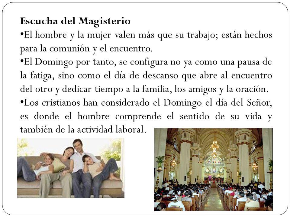 Escucha del Magisterio El hombre y la mujer valen más que su trabajo; están hechos para la comunión y el encuentro. El Domingo por tanto, se configura