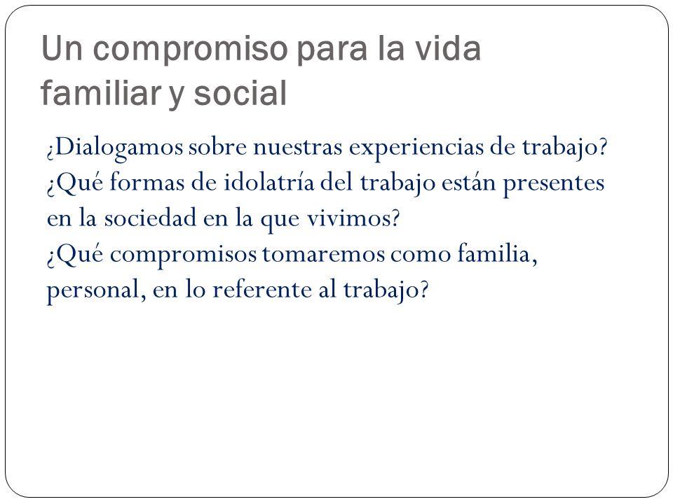 Un compromiso para la vida familiar y social ¿ Dialogamos sobre nuestras experiencias de trabajo? ¿Qué formas de idolatría del trabajo están presentes