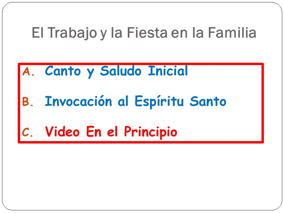 El Trabajo y la Fiesta en la Familia A. Canto y Saludo Inicial B. Invocación al Espíritu Santo C. Video En el Principio