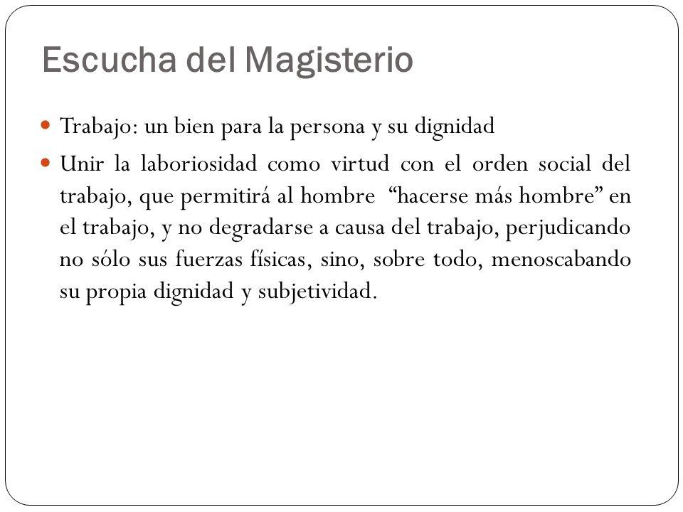 Escucha del Magisterio Trabajo: un bien para la persona y su dignidad Unir la laboriosidad como virtud con el orden social del trabajo, que permitirá