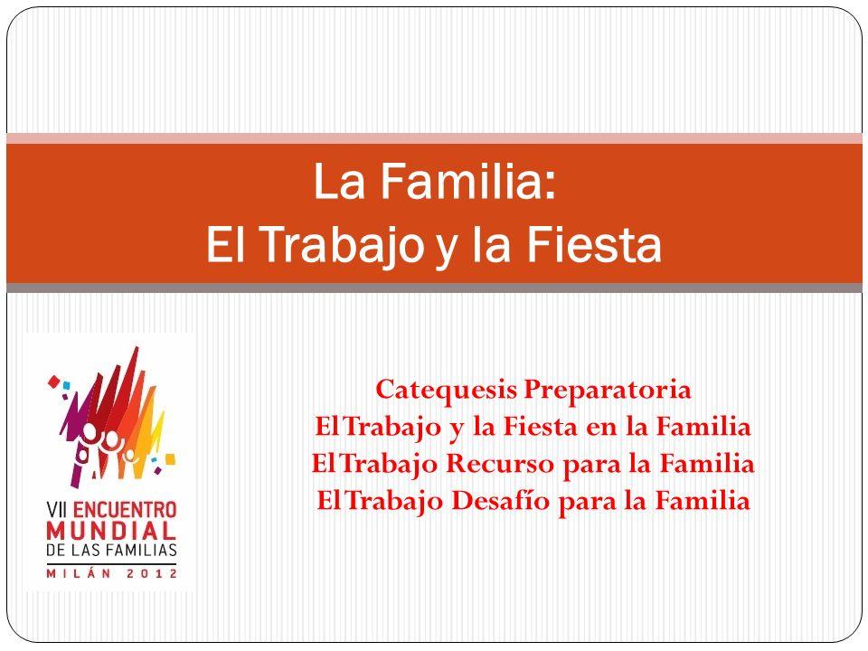 Catequesis Preparatoria El Trabajo y la Fiesta en la Familia El Trabajo Recurso para la Familia El Trabajo Desafío para la Familia La Familia: El Trab