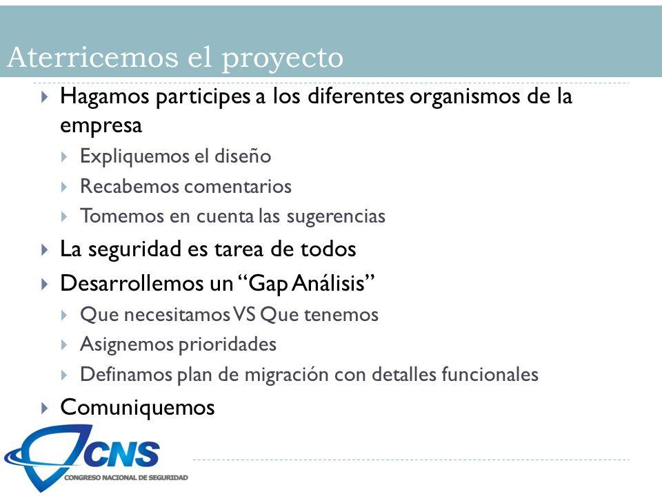 Aterricemos el proyecto Hagamos participes a los diferentes organismos de la empresa Expliquemos el diseño Recabemos comentarios Tomemos en cuenta las sugerencias La seguridad es tarea de todos Desarrollemos un Gap Análisis Que necesitamos VS Que tenemos Asignemos prioridades Definamos plan de migración con detalles funcionales Comuniquemos