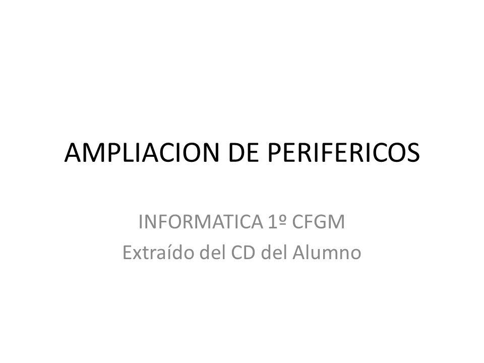 AMPLIACION DE PERIFERICOS INFORMATICA 1º CFGM Extraído del CD del Alumno