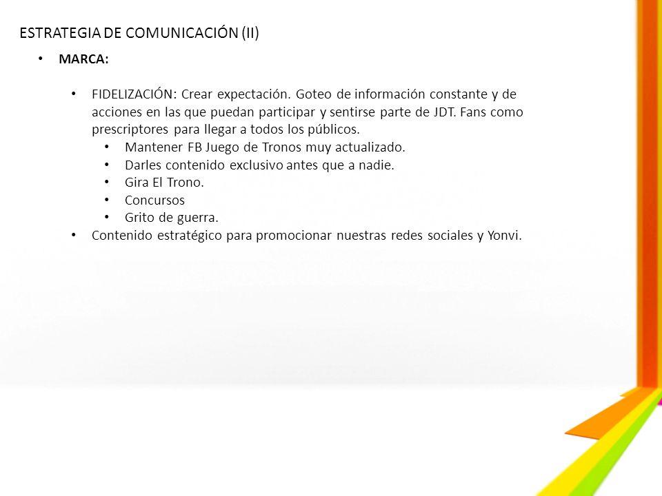 ESTRATEGIA DE COMUNICACIÓN (II) MARCA: FIDELIZACIÓN: Crear expectación. Goteo de información constante y de acciones en las que puedan participar y se