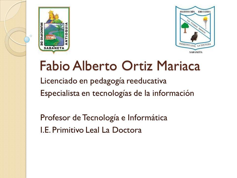 Fabio Alberto Ortiz Mariaca Licenciado en pedagogía reeducativa Especialista en tecnologías de la información Profesor de Tecnología e Informática I.E
